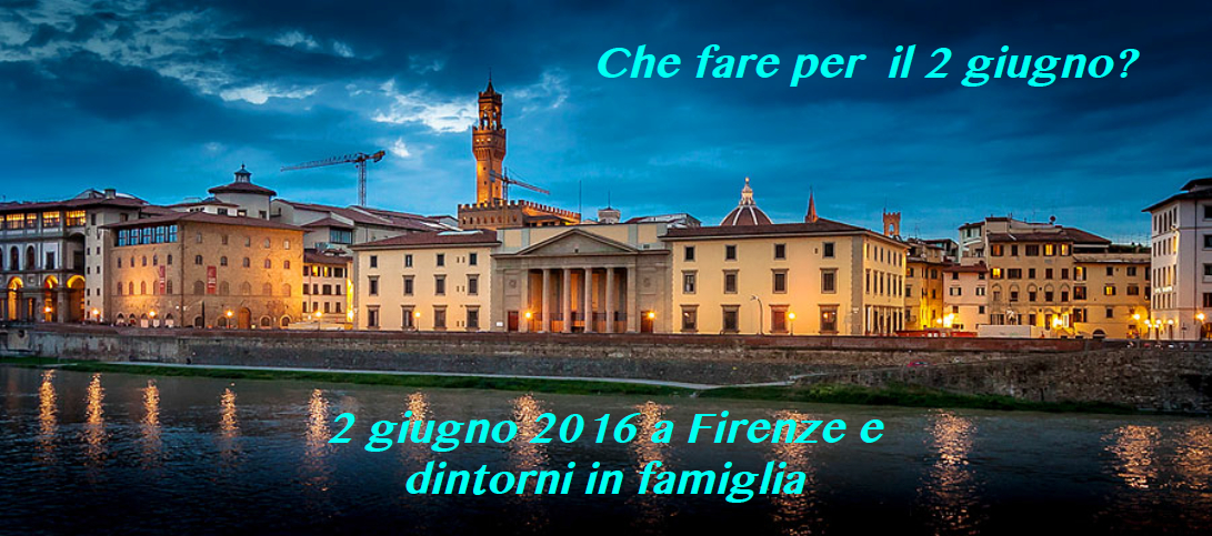 Idee per chi passerà il 2 giugno 2016 a Firenze e dintorni